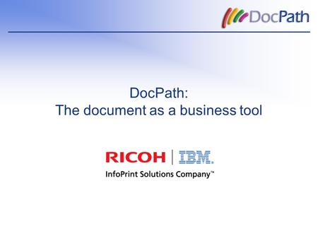 DocPath: The document as a business tool. Contents  The company.  Why DocPath?  DocPath and InfoPrint.  Business areas:  Challenges in each area.