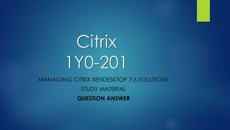 Citrix 1Y0-201 MANAGING CITRIX XENDESKTOP 7.6 SOLUTIONS STUDY MATERIAL QUESTION ANSWER.
