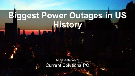 Biggest Power Outages in US History A Presentation of Current Solutions PC.