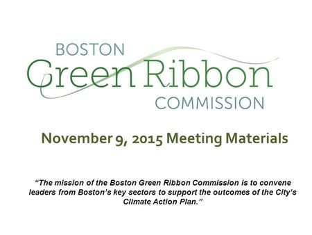 "November 9, 2015 Meeting Materials ""The mission of the Boston Green Ribbon Commission is to convene leaders from Boston's key sectors to support the outcomes."