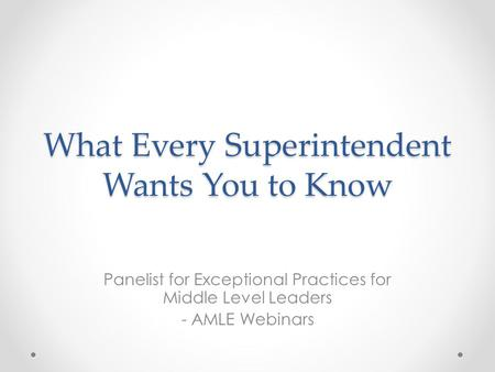 What Every Superintendent Wants You to Know Panelist for Exceptional Practices for Middle Level Leaders - AMLE Webinars.
