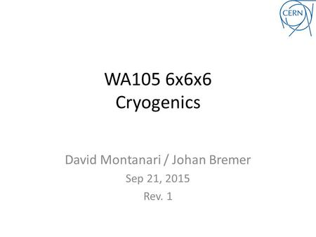 WA105 6x6x6 Cryogenics David Montanari / Johan Bremer Sep 21, 2015 Rev. 1.