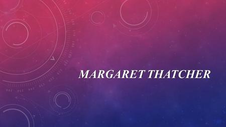 MARGARET THATCHER. Margaret Hilda Roberts was born on 13 October 1925 in Grantham, Lincolnshire, the daughter of a grocer. She went to Oxford University.