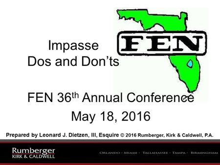 Impasse Dos and Don'ts FEN 36 th Annual Conference May 18, 2016 Prepared by Leonard J. Dietzen, III, Esquire © 2016 Rumberger, Kirk & Caldwell, P.A.
