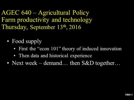 "Slide 1 AGEC 640 – Agricultural Policy Farm productivity and technology Thursday, September 13 th, 2016 Food supply First the ""econ 101"" theory of induced."