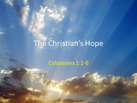 The Christian's Hope Colossians 1:1-6. What Is Hope? NOT a last resort (Heb 6:18-19) – Based on a promise from God who cannot lie (Titus 1:1-3; Heb 6:18)