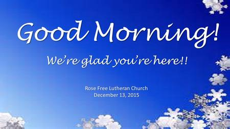 Good Morning! Rose Free Lutheran Church December 13, 2015 We're glad you're here!!