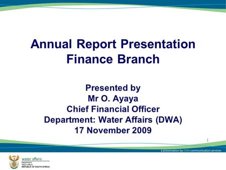 1 Annual Report Presentation Finance Branch Presented by Mr O. Ayaya Chief Financial Officer Department: Water Affairs (DWA) 17 November 2009 1.
