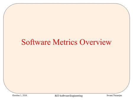 Swami NatarajanOctober 1, 2016 RIT Software Engineering Software Metrics Overview.