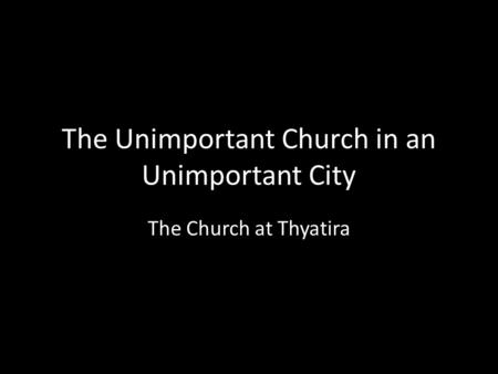 The Unimportant Church in an Unimportant City The Church at Thyatira.