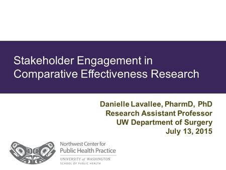 Stakeholder Engagement in Comparative Effectiveness Research Danielle Lavallee, PharmD, PhD Research Assistant Professor UW Department of Surgery July.