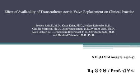 R4 정수웅 / Prof. 김우식 N Engl J Med 2015;373:2438-47. Effect of Availability of Transcatheter Aortic-Valve Replacement on Clinical Practice Jochen Rein.hl,