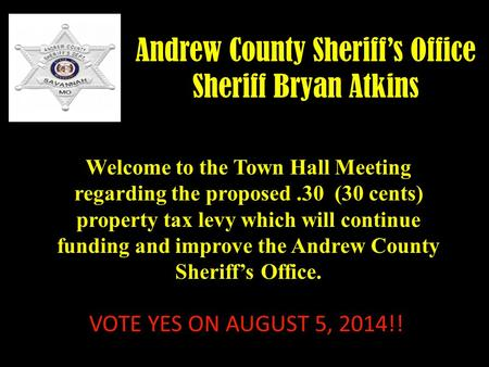 Andrew County Sheriff's Office Sheriff Bryan Atkins Welcome to the Town Hall Meeting regarding the proposed.30 (30 cents) property tax levy which will.