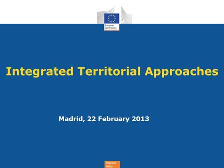 Regional Policy Integrated Territorial Approaches Madrid, 22 February 2013.