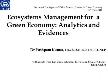 National Dialogue on Water Towers, Forests & Green Economy 5 th Nov, 2012 1 Ecosystems Management for a Green Economy: Analytics and Evidences Dr Pushpam.