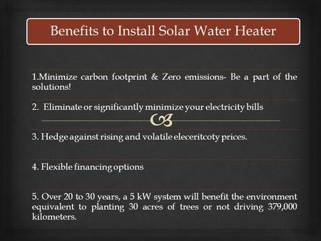 Benefits to Install Solar Water Heater 1.Minimize carbon footprint & Zero emissions- Be a part of the solutions! 2. Eliminate or significantly minimize.