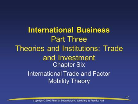 Copyright © 2009 Pearson Education, Inc. publishing as Prentice Hall 6-1 Chapter Six International Trade and Factor Mobility Theory International Business.