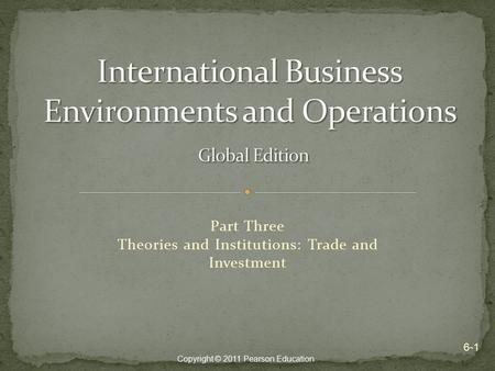 Copyright © 2011 Pearson Education Part Three Theories and Institutions: Trade and Investment 6-1.