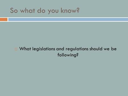 So what do you know?  What legislations and regulations should we be following?