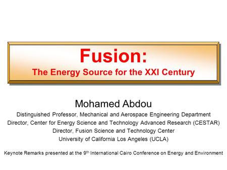 Fusion: The Energy Source for the XXI Century Mohamed Abdou Distinguished Professor, Mechanical and Aerospace Engineering Department Director, Center for.