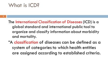 What is ICD? The International Classification of Diseases (ICD) is a global standard and international public tool to organize and classify information.