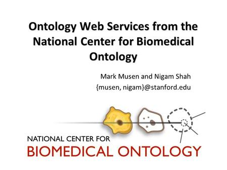 Ontology Web Services from the National Center for Biomedical Ontology Mark Musen and Nigam Shah {musen,