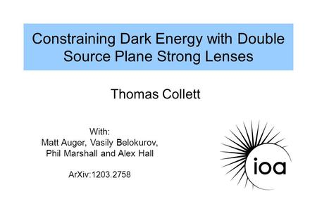 Constraining Dark Energy with Double Source Plane Strong Lenses Thomas Collett With: Matt Auger, Vasily Belokurov, Phil Marshall and Alex Hall ArXiv:1203.2758.