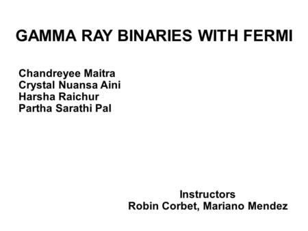 GAMMA RAY BINARIES WITH FERMI Chandreyee Maitra Crystal Nuansa Aini Harsha Raichur Partha Sarathi Pal Instructors Robin Corbet, Mariano Mendez.