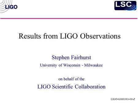 LIGO-G060363-00-Z Results from LIGO Observations Stephen Fairhurst University of Wisconsin - Milwaukee on behalf of the LIGO Scientific Collaboration.