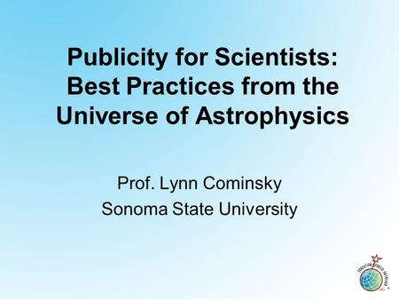 Publicity for Scientists: Best Practices from the Universe of Astrophysics Prof. Lynn Cominsky Sonoma State University.