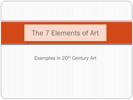 Examples in 20 th Century Art The 7 Elements of Art.