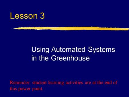 Lesson 3 Using Automated Systems in the Greenhouse Reminder: student learning activities are at the end of this power point.