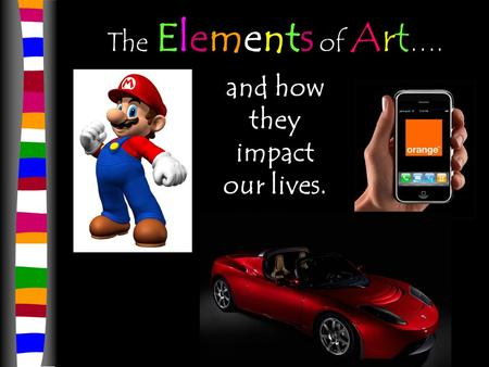 The Elements of Art …. and how they impact our lives.