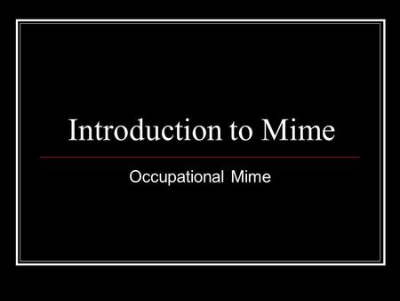 Introduction to Mime Occupational Mime. Learning Intentions By the end of this lesson you will: Know what occupational mime is. Have worked on some exercises.