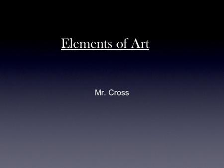Elements of Art Mr. Cross. LINE Line is a mark drawn with a pointed moving tool; lines are one- dimensional and are measured by lengths. There are Five.
