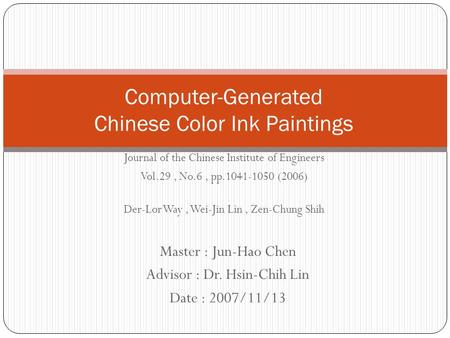 Master : Jun-Hao Chen Advisor : Dr. Hsin-Chih Lin Date : 2007/11/13 Computer-Generated Chinese Color Ink Paintings Journal of the Chinese Institute of.