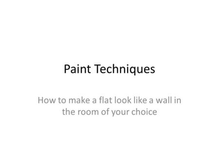 Paint Techniques How to make a flat look like a wall in the room of your choice.