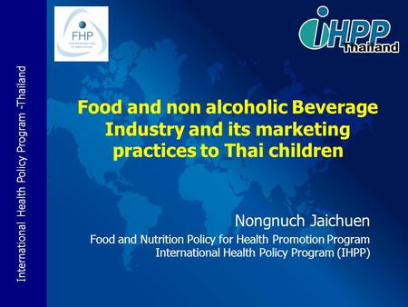 International Health Policy Program -Thailand Nongnuch Jaichuen Food and Nutrition Policy for Health Promotion Program International Health Policy Program.