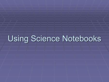 Using Science Notebooks. Why Use Science Notebooks?  Build science content  Build science process skills  Serve as context for developing literacy.