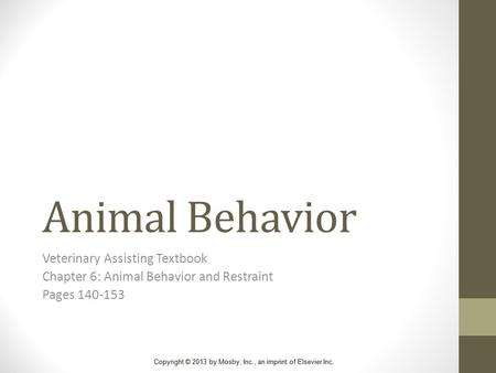 Copyright © 2013 by Mosby, Inc., an imprint of Elsevier Inc. Animal Behavior Veterinary Assisting Textbook Chapter 6: Animal Behavior and Restraint Pages.
