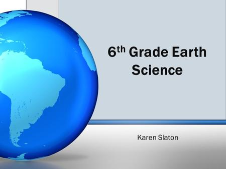 6 th Grade Earth Science Karen Slaton. EARTH SCIENCE TOPICS Syllabus posted on blog with each topic and % counted Rocks and Minerals ​ Weathering and.
