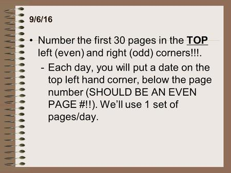 9/6/16 Number the first 30 pages in the TOP left (even) and right (odd) corners!!!. -Each day, you will put a date on the top left hand corner, below the.