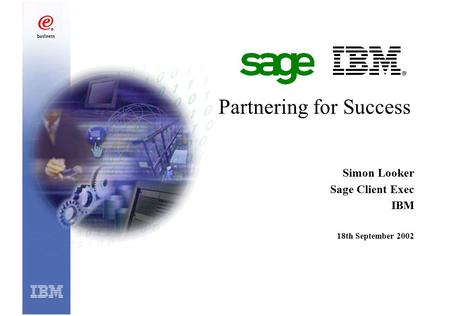 Partnering for Success Simon Looker Sage Client Exec IBM 18th September 2002.