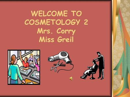 WELCOME TO COSMETOLOGY 2 Mrs. Corry Miss Greil Our Mission We will find a way to teach each and every one of our students We will produce students that.
