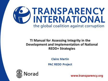 TI Manual for Assessing Integrity in the Development and Implementation of National REDD+ Strategies Claire Martin PAC REDD Project.