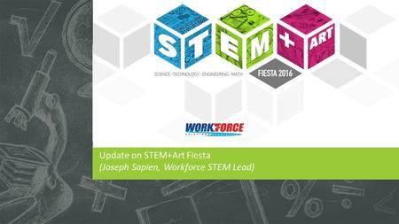 Update on STEM+Art Fiesta (Joseph Sapien, Workforce STEM Lead)