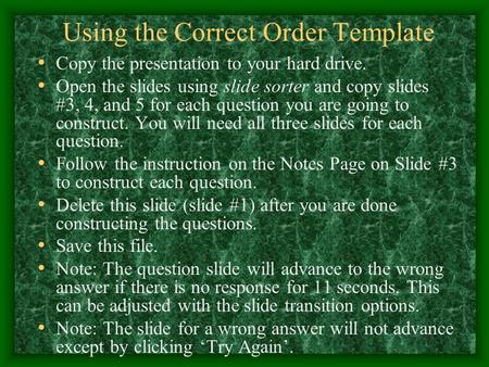 Using the Correct Order Template Copy the presentation to your hard drive. Open the slides using slide sorter and copy slides #3, 4, and 5 for each question.
