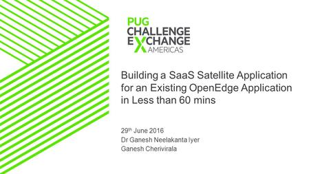 Building a SaaS Satellite Application for an Existing OpenEdge Application in Less than 60 mins 29 th June 2016 Dr Ganesh Neelakanta Iyer Ganesh Cherivirala.