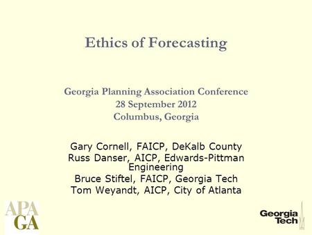 Ethics of Forecasting Georgia Planning Association Conference 28 September 2012 Columbus, Georgia Gary Cornell, FAICP, DeKalb County Russ Danser, AICP,