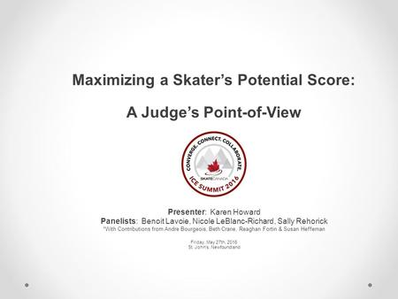 Maximizing a Skater's Potential Score: A Judge's Point-of-View Presenter: Karen Howard Panelists: Benoit Lavoie, Nicole LeBlanc-Richard, Sally Rehorick.